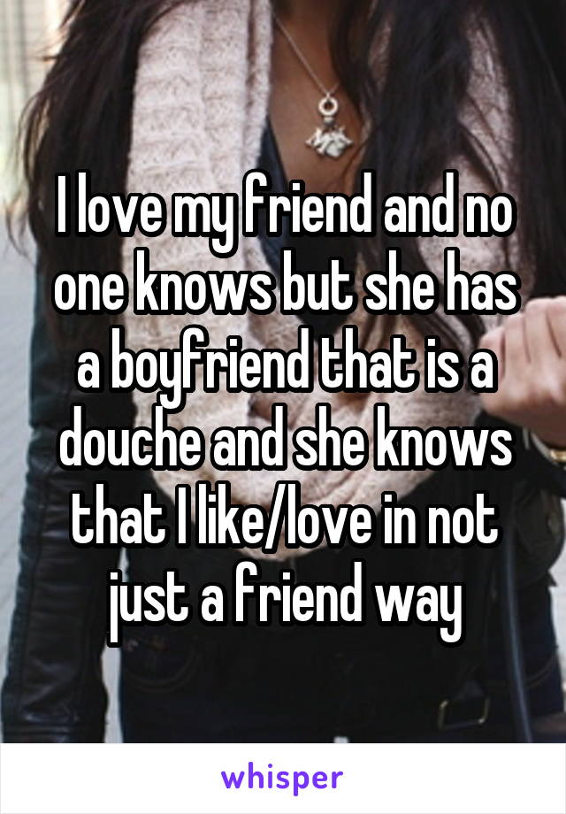 I love my friend and no one knows but she has a boyfriend that is a douche and she knows that I like/love in not just a friend way