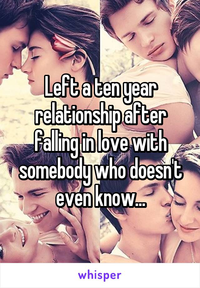 Left a ten year relationship after falling in love with somebody who doesn't even know...