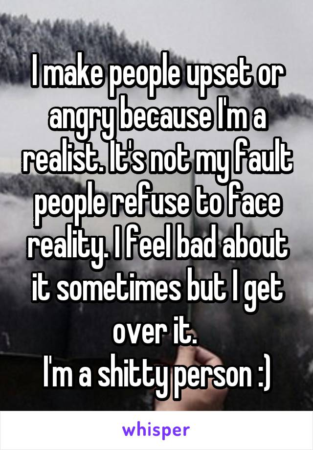 I make people upset or angry because I'm a realist. It's not my fault people refuse to face reality. I feel bad about it sometimes but I get over it.  I'm a shitty person :)
