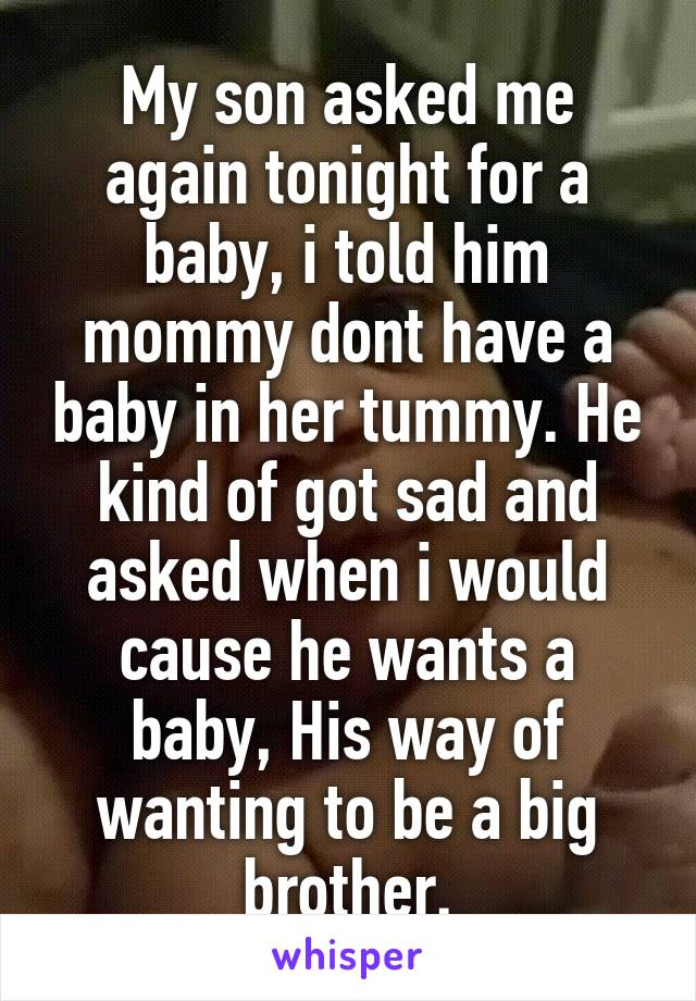 My son asked me again tonight for a baby, i told him mommy dont have a baby in her tummy. He kind of got sad and asked when i would cause he wants a baby, His way of wanting to be a big brother.