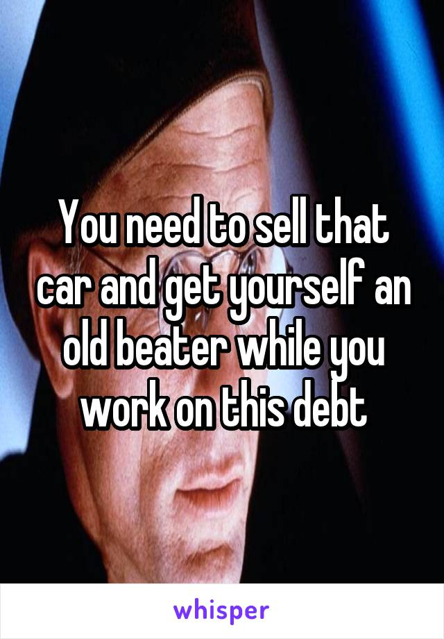 You need to sell that car and get yourself an old beater while you work on this debt
