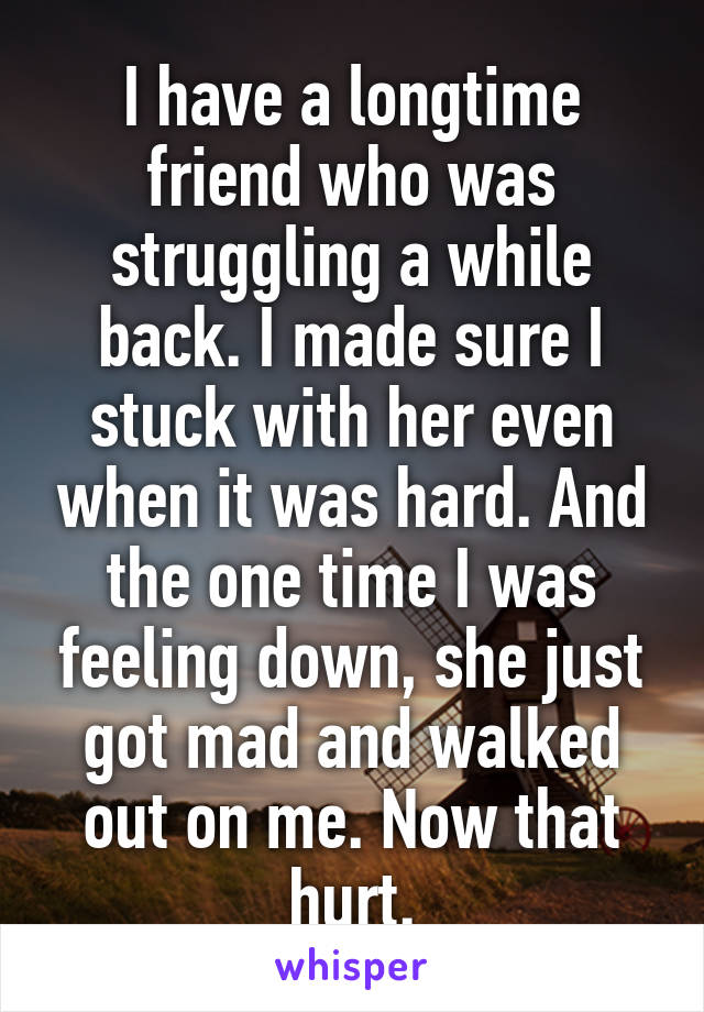 I have a longtime friend who was struggling a while back. I made sure I stuck with her even when it was hard. And the one time I was feeling down, she just got mad and walked out on me. Now that hurt.