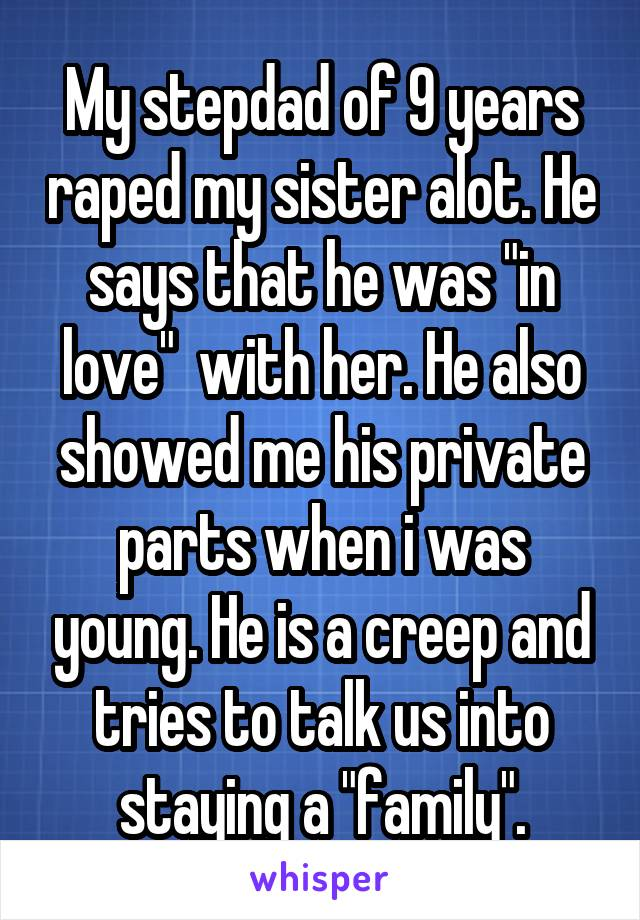 """My stepdad of 9 years raped my sister alot. He says that he was """"in love""""  with her. He also showed me his private parts when i was young. He is a creep and tries to talk us into staying a """"family""""."""