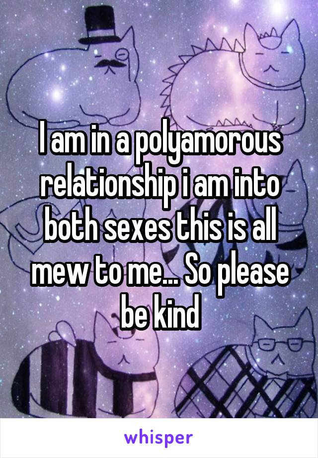 I am in a polyamorous relationship i am into both sexes this is all mew to me... So please be kind