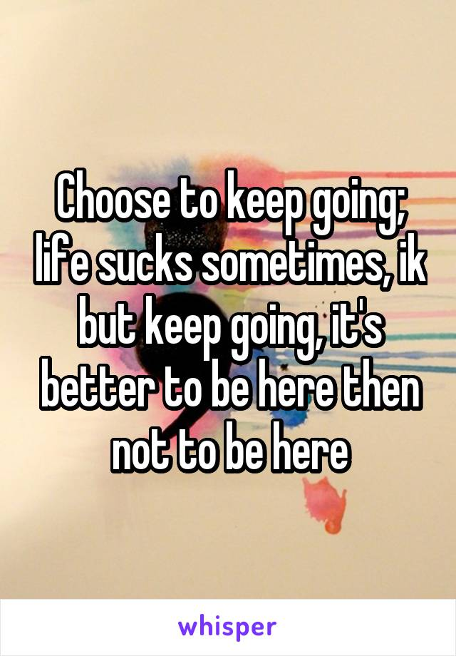 Choose to keep going; life sucks sometimes, ik but keep going, it's better to be here then not to be here