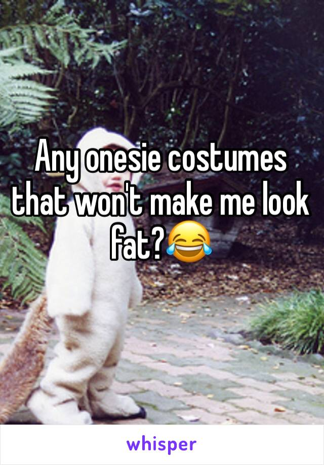 Any onesie costumes that won't make me look fat?😂