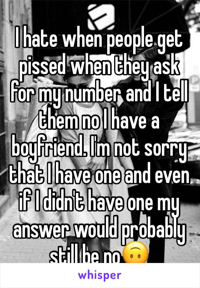 I hate when people get pissed when they ask for my number and I tell them no I have a boyfriend. I'm not sorry that I have one and even if I didn't have one my answer would probably still be no🙃