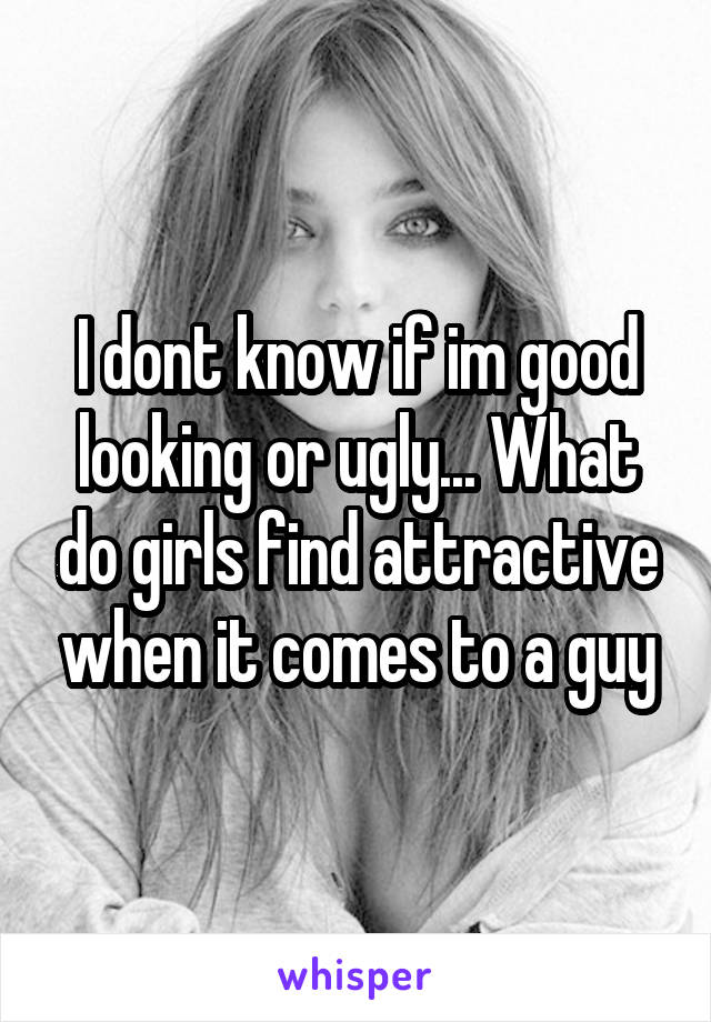 I dont know if im good looking or ugly... What do girls find attractive when it comes to a guy