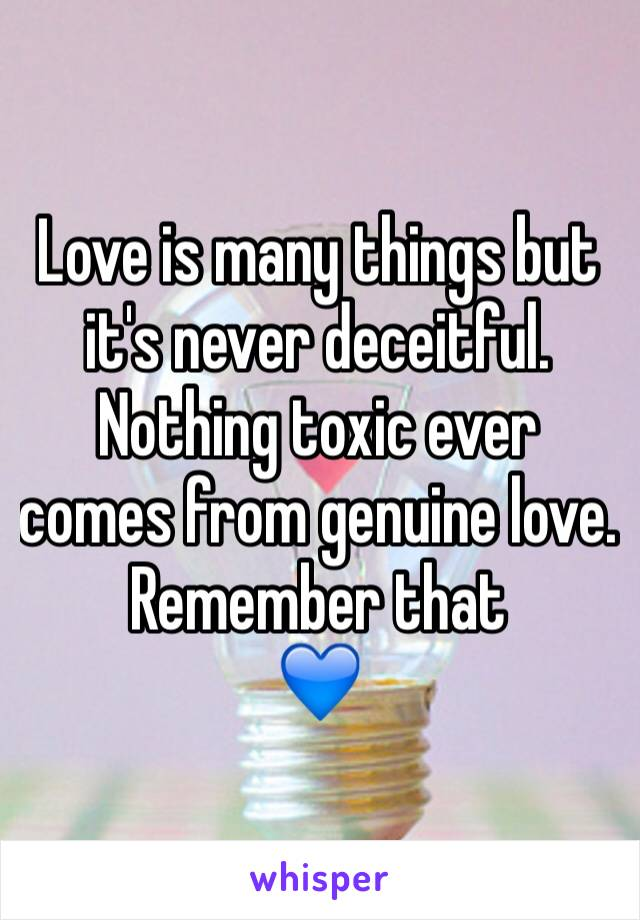 Love is many things but it's never deceitful. Nothing toxic ever comes from genuine love. Remember that  💙