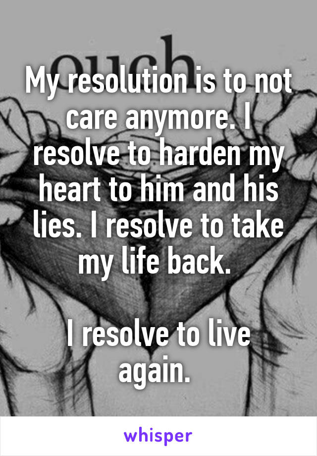 My resolution is to not care anymore. I resolve to harden my heart to him and his lies. I resolve to take my life back.   I resolve to live again.