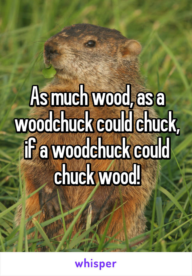 As much wood, as a woodchuck could chuck, if a woodchuck could chuck wood!