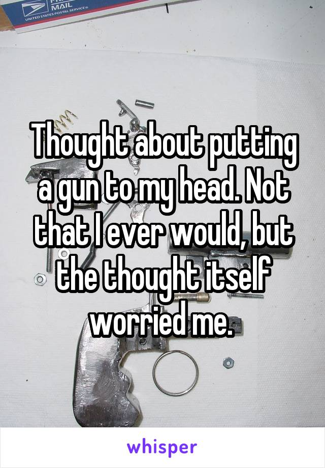 Thought about putting a gun to my head. Not that I ever would, but the thought itself worried me.