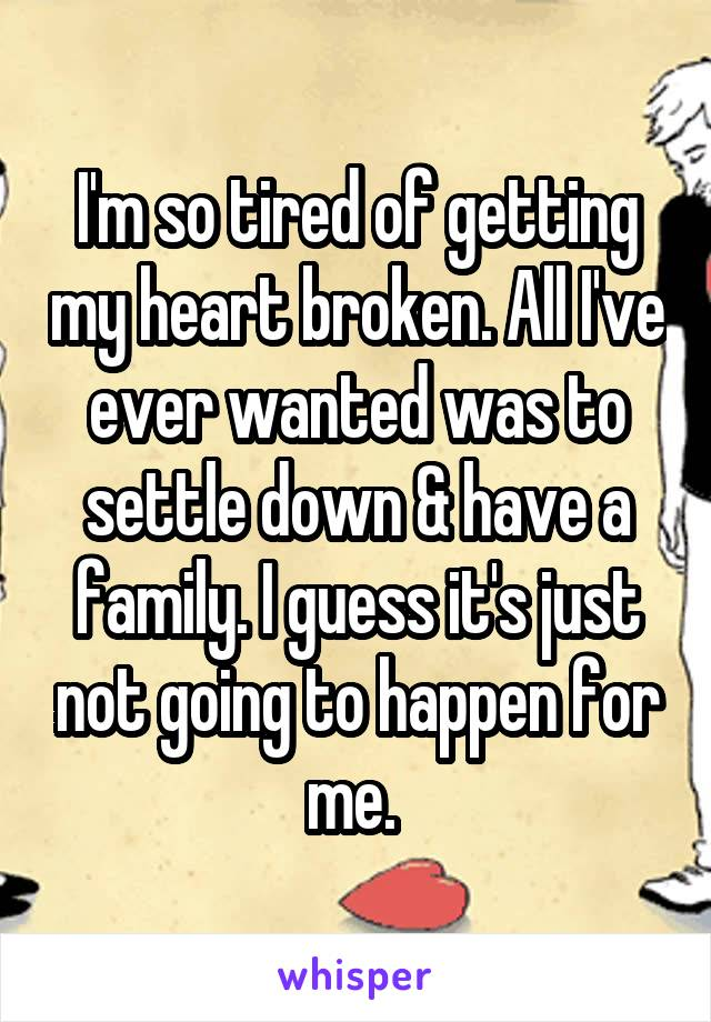 I'm so tired of getting my heart broken. All I've ever wanted was to settle down & have a family. I guess it's just not going to happen for me.