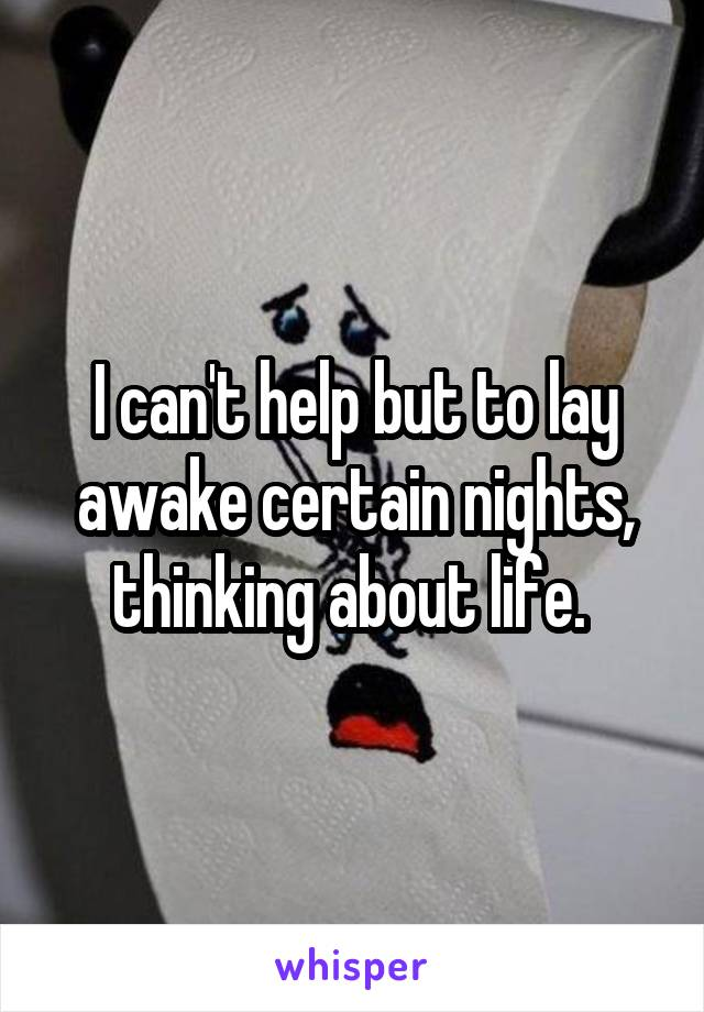 I can't help but to lay awake certain nights, thinking about life.