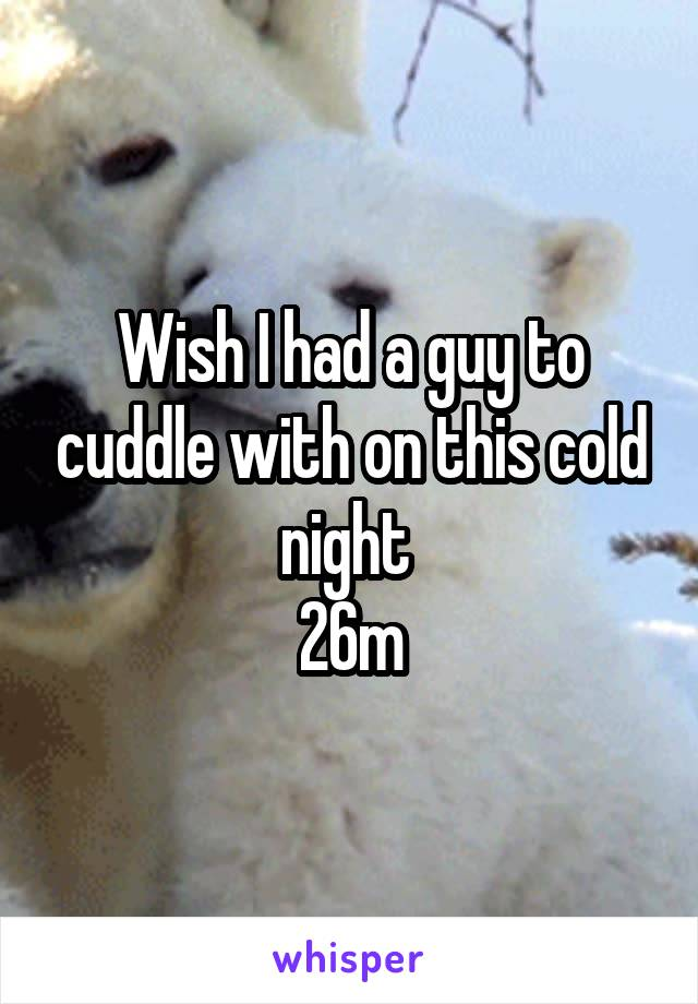 Wish I had a guy to cuddle with on this cold night  26m