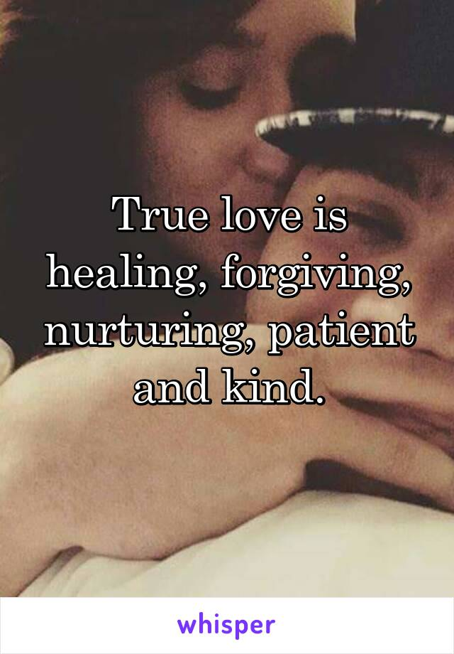True love is healing, forgiving, nurturing, patient and kind.