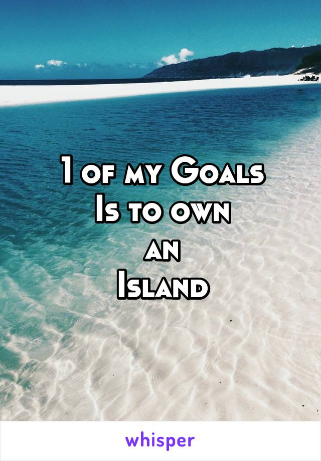 1 of my Goals Is to own an Island