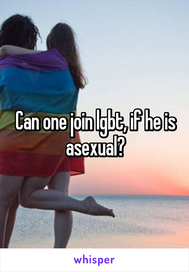 Can one join lgbt, if he is asexual?
