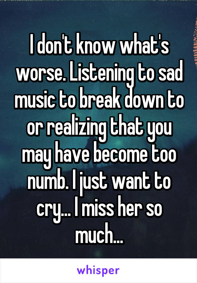 I don't know what's worse. Listening to sad music to break down to or realizing that you may have become too numb. I just want to cry... I miss her so much...