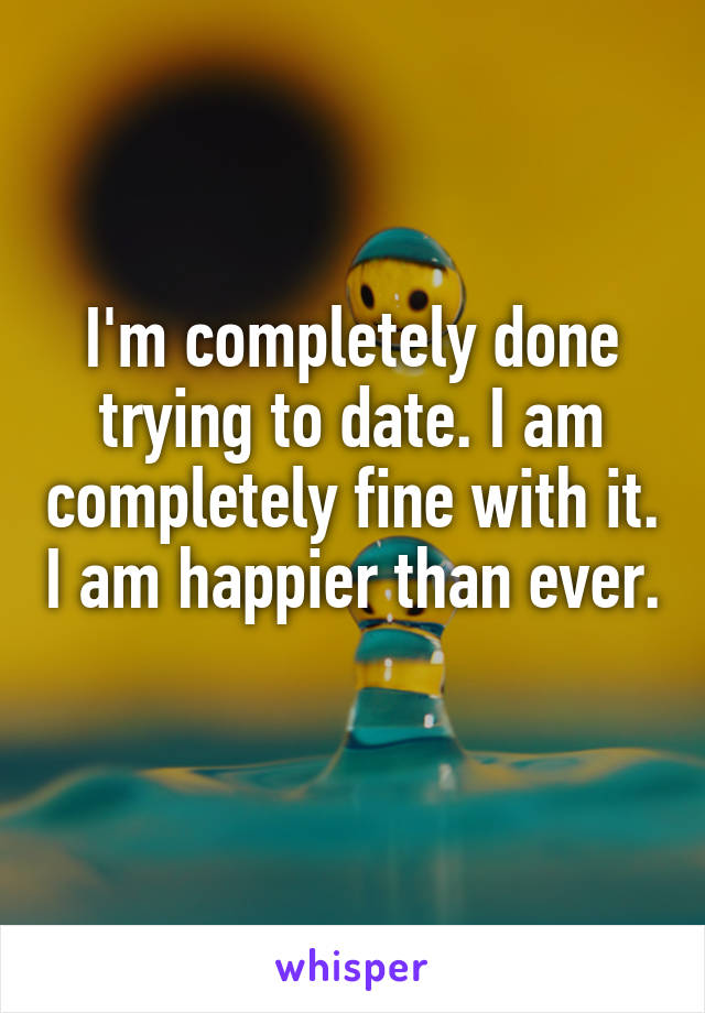 I'm completely done trying to date. I am completely fine with it. I am happier than ever.