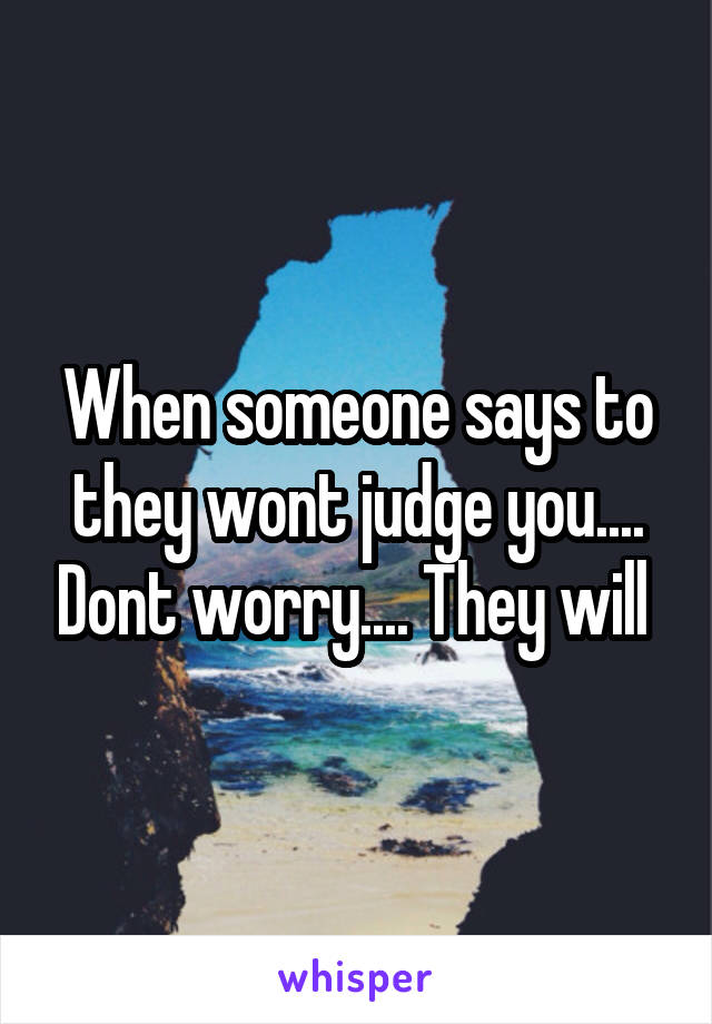 When someone says to they wont judge you.... Dont worry.... They will