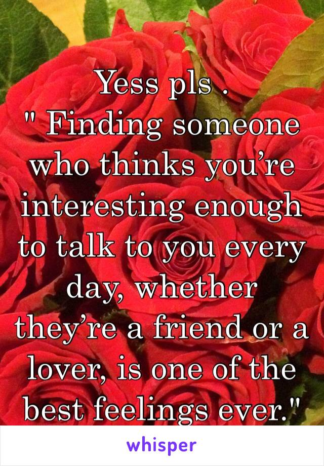 """Yess pls .  """" Finding someone who thinks you're interesting enough to talk to you every day, whether they're a friend or a lover, is one of the best feelings ever."""""""