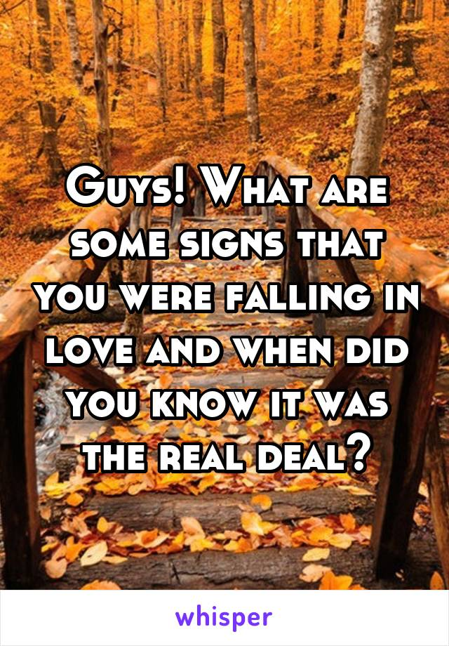 Guys! What are some signs that you were falling in love and when did you know it was the real deal?