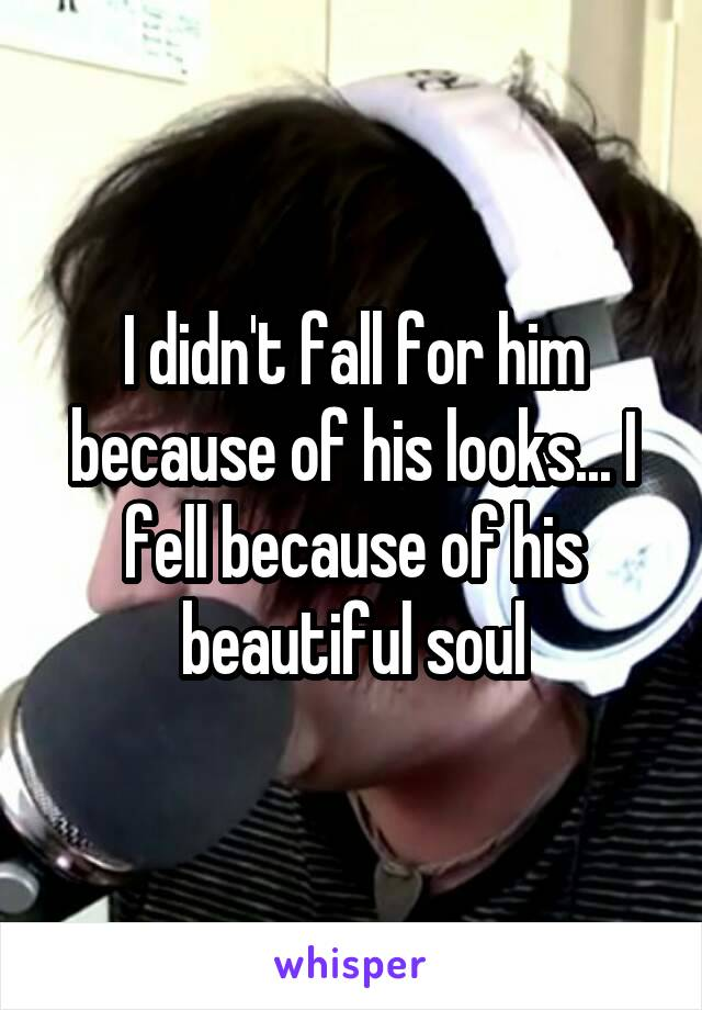 I didn't fall for him because of his looks... I fell because of his beautiful soul