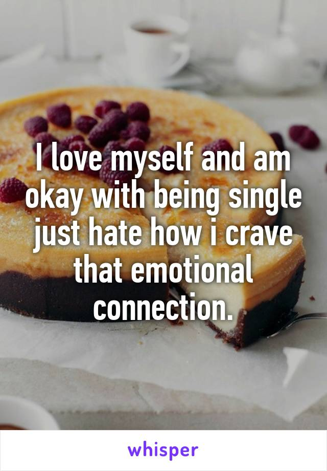 I love myself and am okay with being single just hate how i crave that emotional connection.