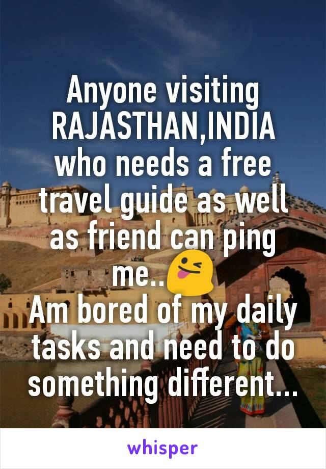 Anyone visiting  RAJASTHAN,INDIA who needs a free travel guide as well as friend can ping me..😜 Am bored of my daily tasks and need to do something different...