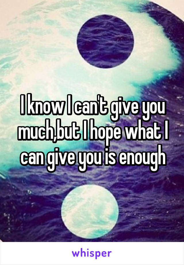 I know I can't give you much,but I hope what I can give you is enough
