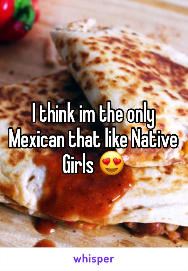 I think im the only Mexican that like Native Girls 😍