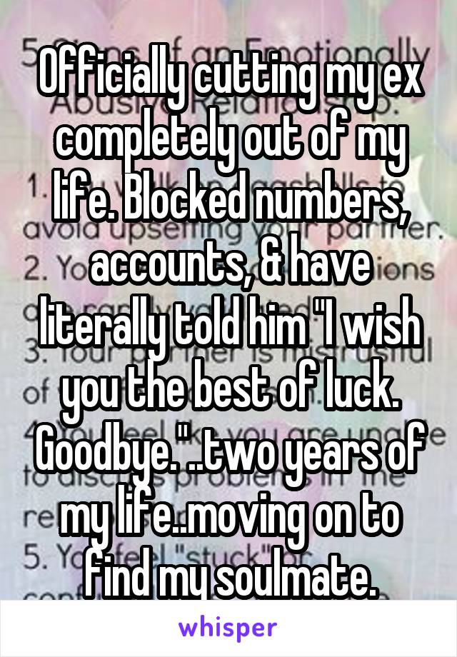 """Officially cutting my ex completely out of my life. Blocked numbers, accounts, & have literally told him """"I wish you the best of luck. Goodbye.""""..two years of my life..moving on to find my soulmate."""