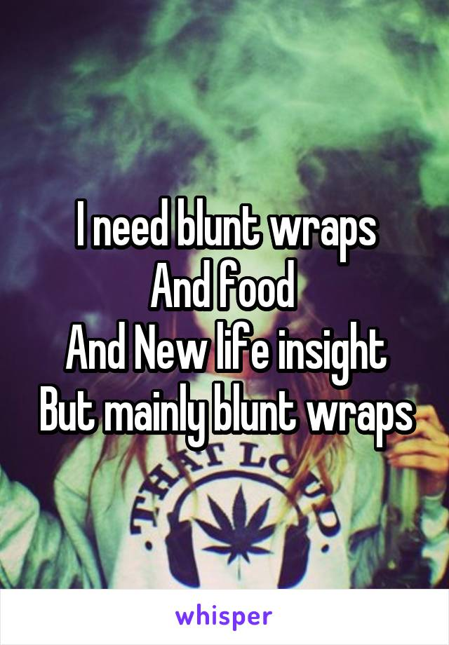 I need blunt wraps And food  And New life insight But mainly blunt wraps