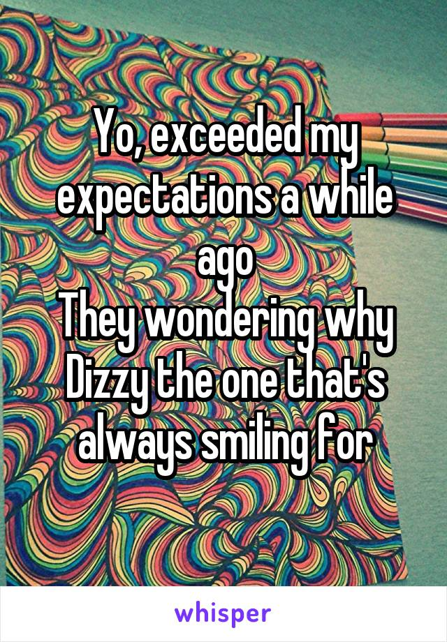 Yo, exceeded my expectations a while ago They wondering why Dizzy the one that's always smiling for