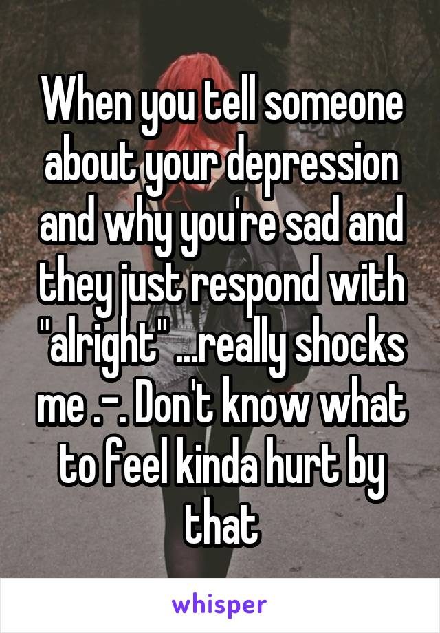 "When you tell someone about your depression and why you're sad and they just respond with ""alright"" ...really shocks me .-. Don't know what to feel kinda hurt by that"
