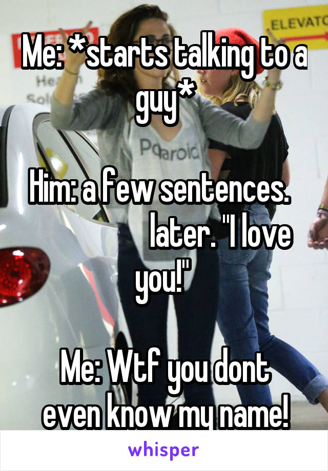 """Me: *starts talking to a guy*  Him: a few sentences.                     later. """"I love you!""""   Me: Wtf you dont even know my name!"""