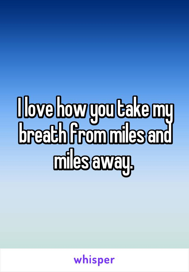 I love how you take my breath from miles and miles away.