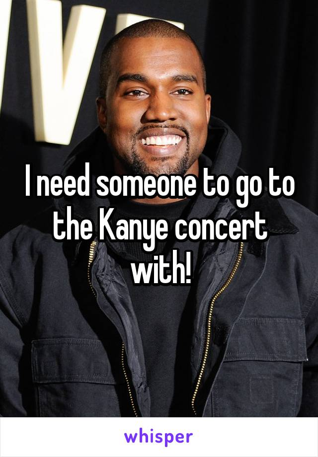 I need someone to go to the Kanye concert with!