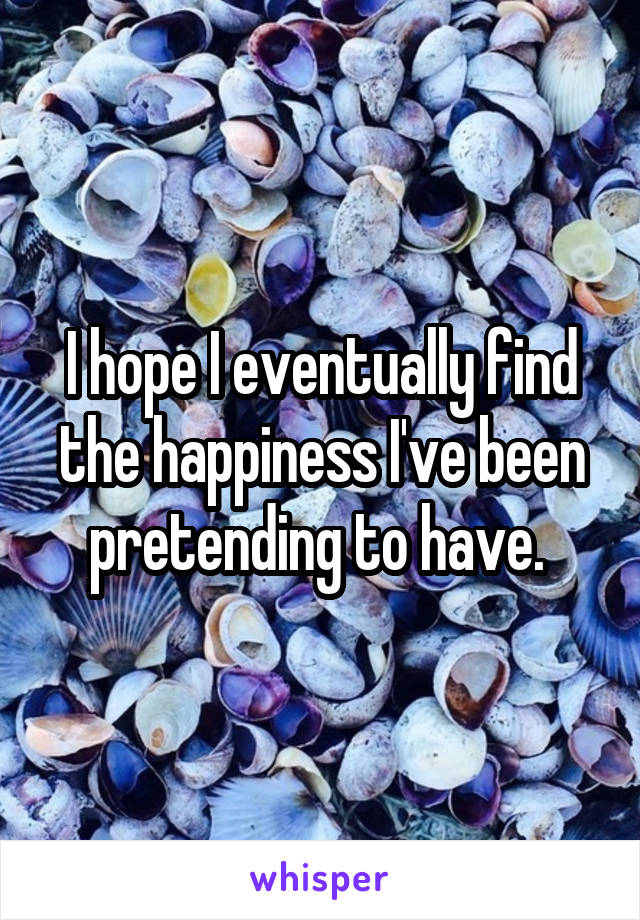 I hope I eventually find the happiness I've been pretending to have.