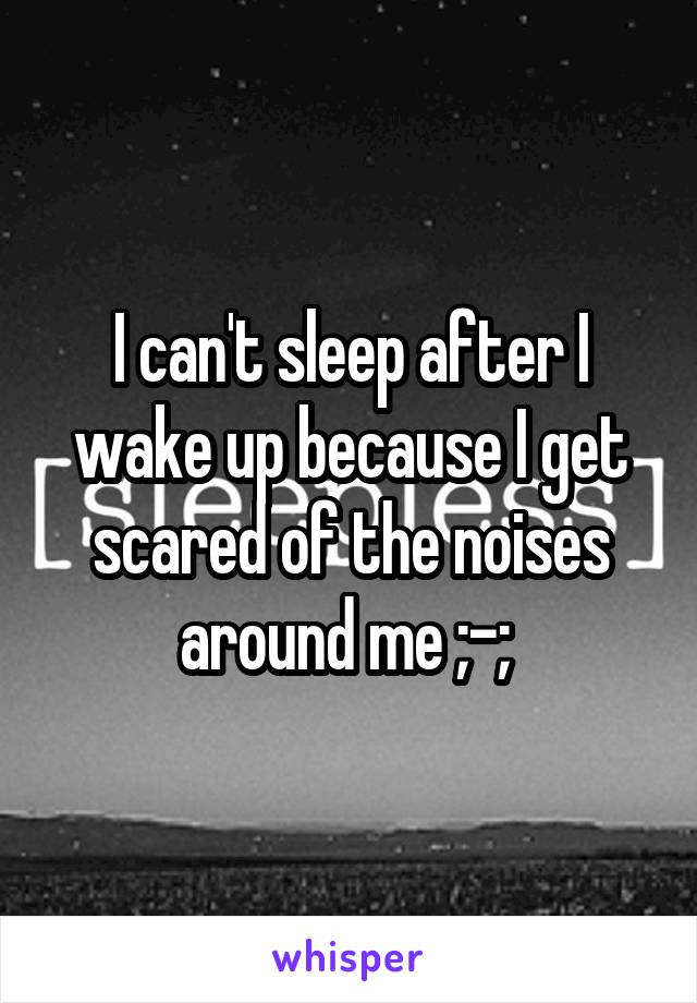 I can't sleep after I wake up because I get scared of the noises around me ;-;