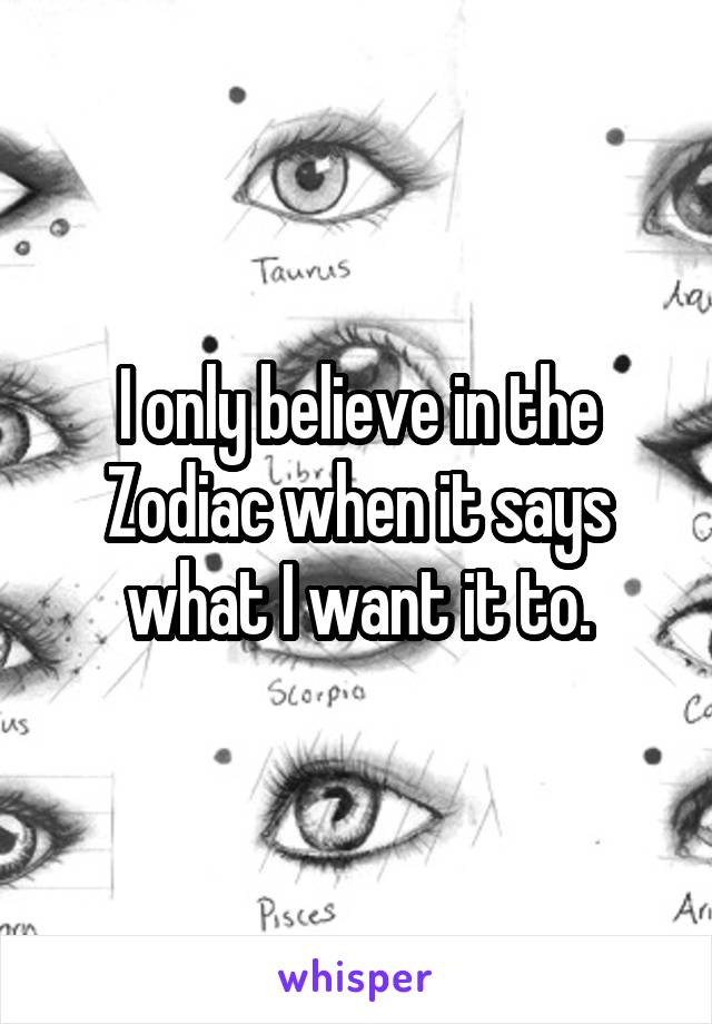 I only believe in the Zodiac when it says what I want it to.