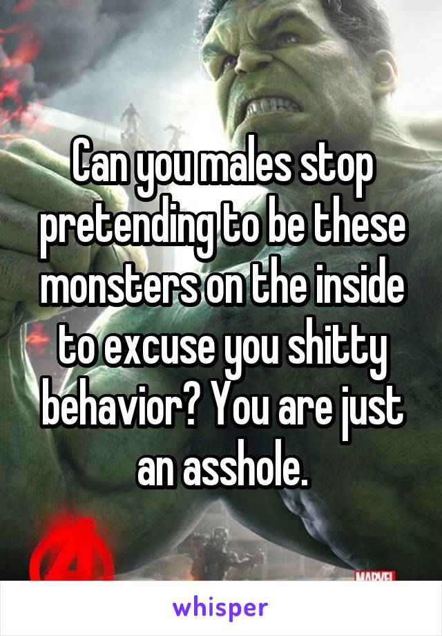 Can you males stop pretending to be these monsters on the inside to excuse you shitty behavior? You are just an asshole.