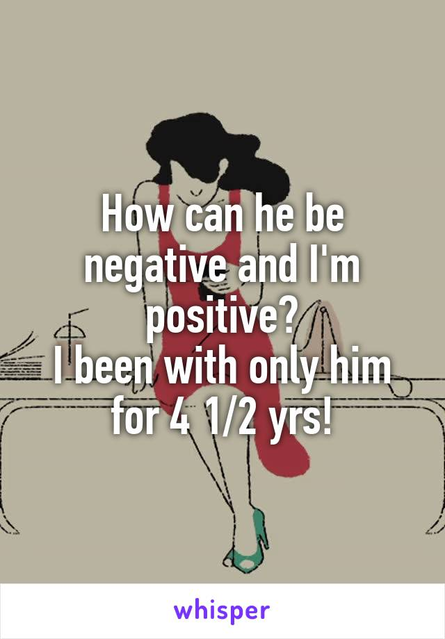 How can he be negative and I'm positive? I been with only him for 4 1/2 yrs!