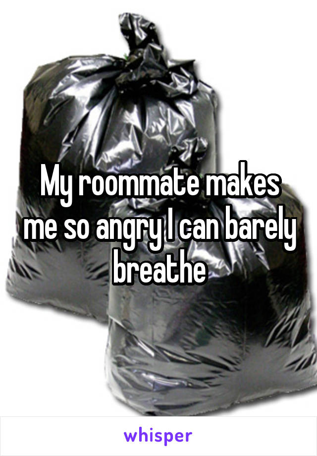 My roommate makes me so angry I can barely breathe
