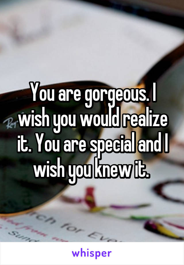 You are gorgeous. I wish you would realize it. You are special and I wish you knew it.