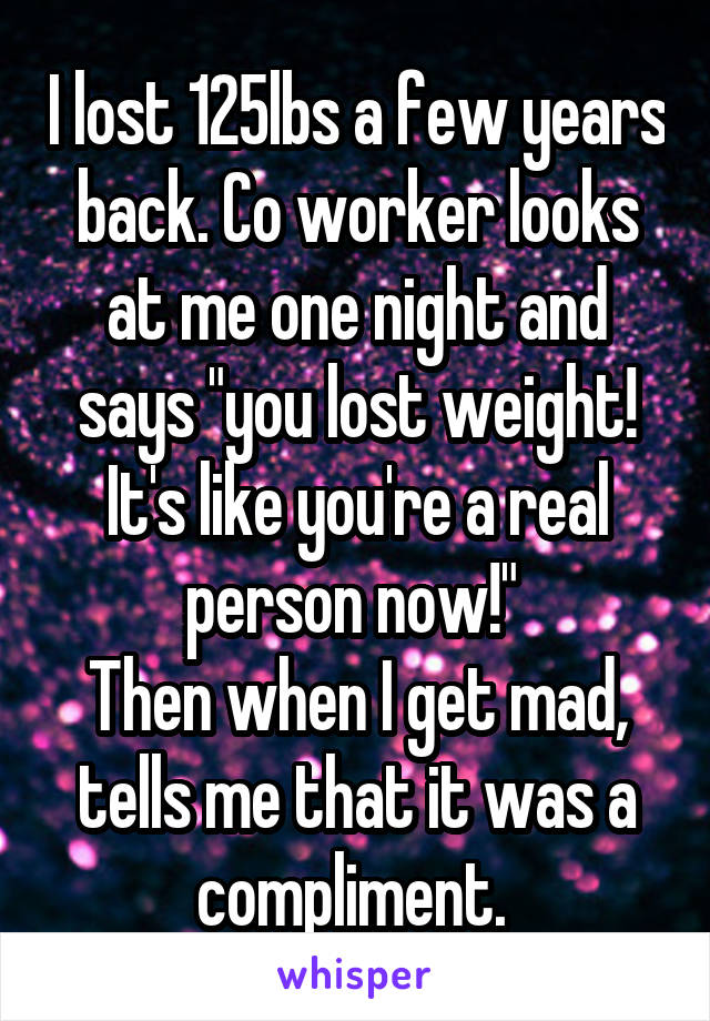"""I lost 125lbs a few years back. Co worker looks at me one night and says """"you lost weight! It's like you're a real person now!""""  Then when I get mad, tells me that it was a compliment."""