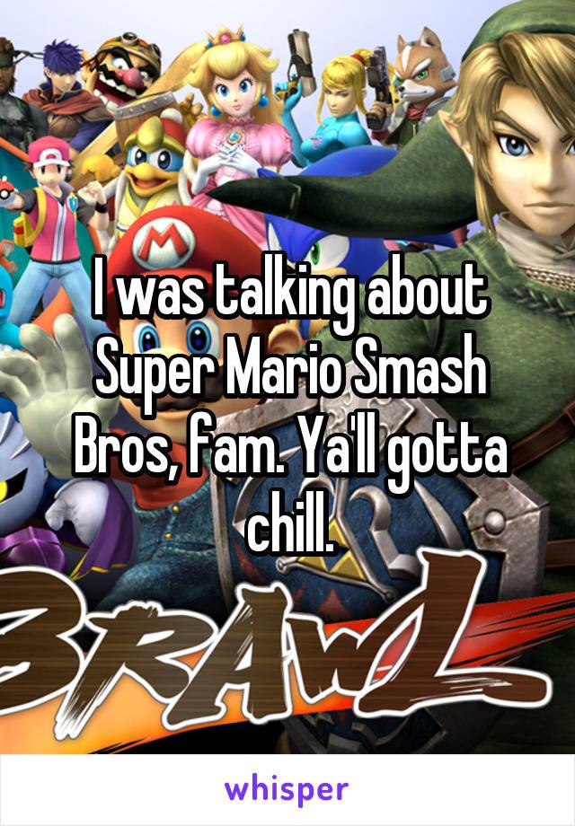 I was talking about Super Mario Smash Bros, fam. Ya'll gotta chill.