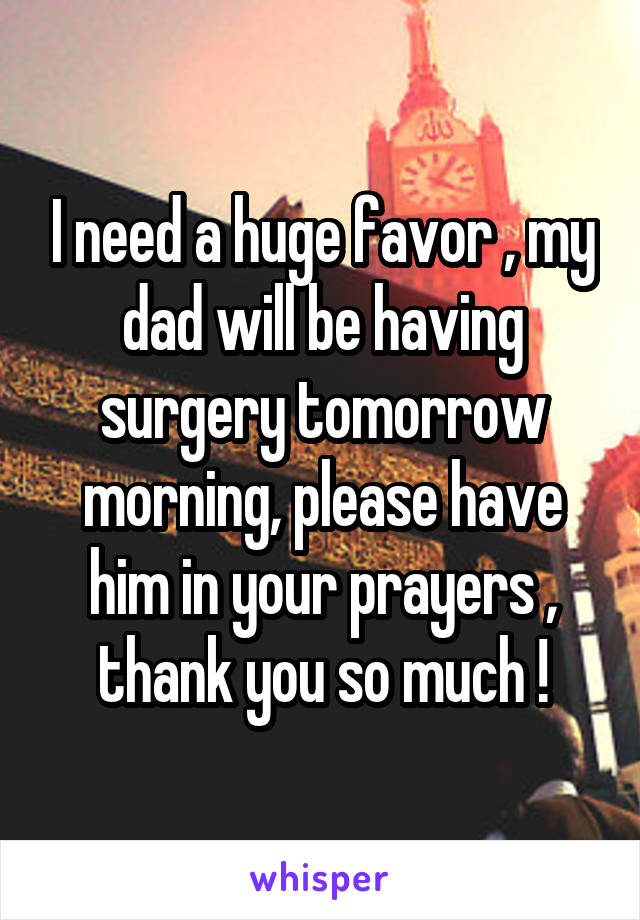 I need a huge favor , my dad will be having surgery tomorrow morning, please have him in your prayers , thank you so much !