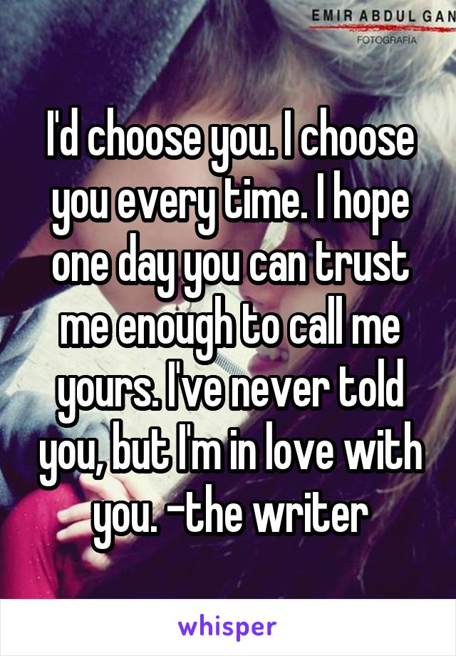 I'd choose you. I choose you every time. I hope one day you can trust me enough to call me yours. I've never told you, but I'm in love with you. -the writer